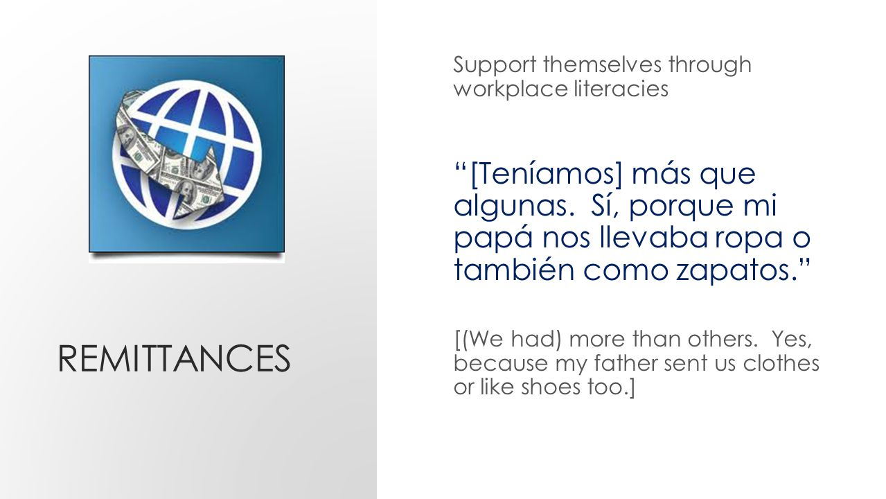 REMITTANCES Support themselves through workplace literacies [Teníamos] más que algunas.