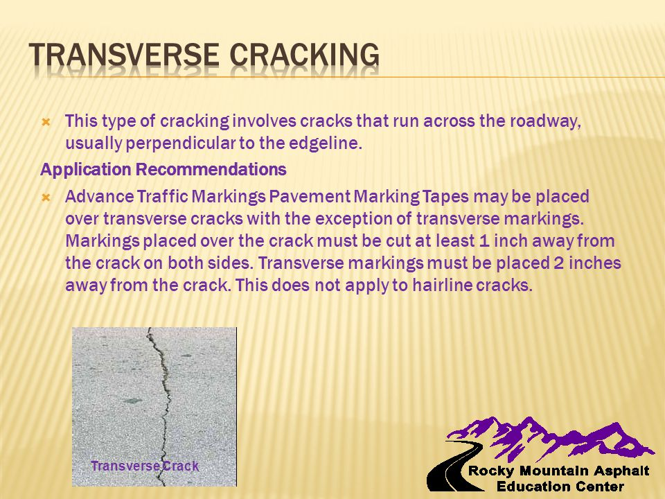 This type of cracking involves cracks that run across the roadway, usually perpendicular to the edgeline. Application Recommendations  Advance Traf