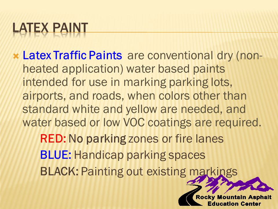  Latex Traffic Paints are conventional dry (non- heated application) water based paints intended for use in marking parking lots, airports, and roads