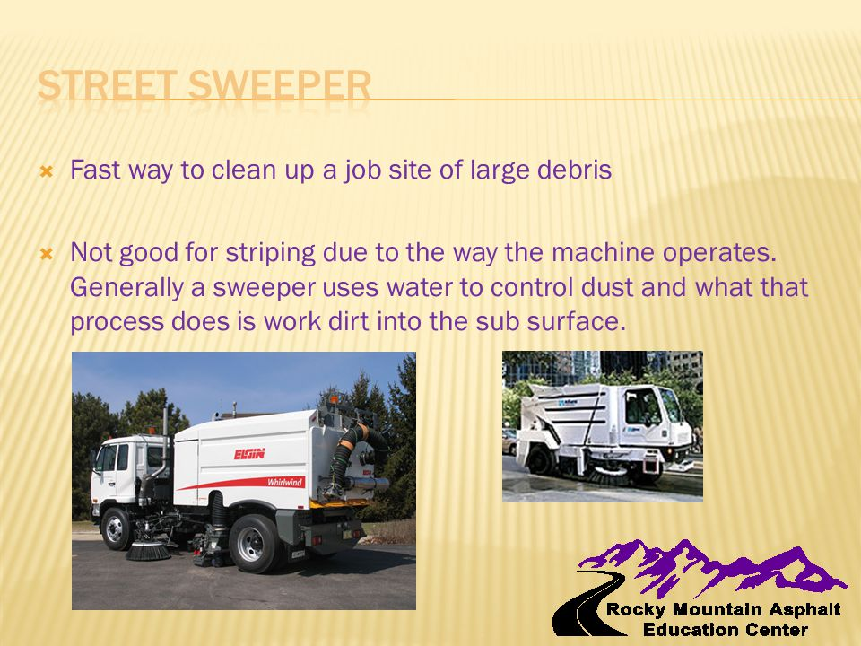  Fast way to clean up a job site of large debris  Not good for striping due to the way the machine operates.