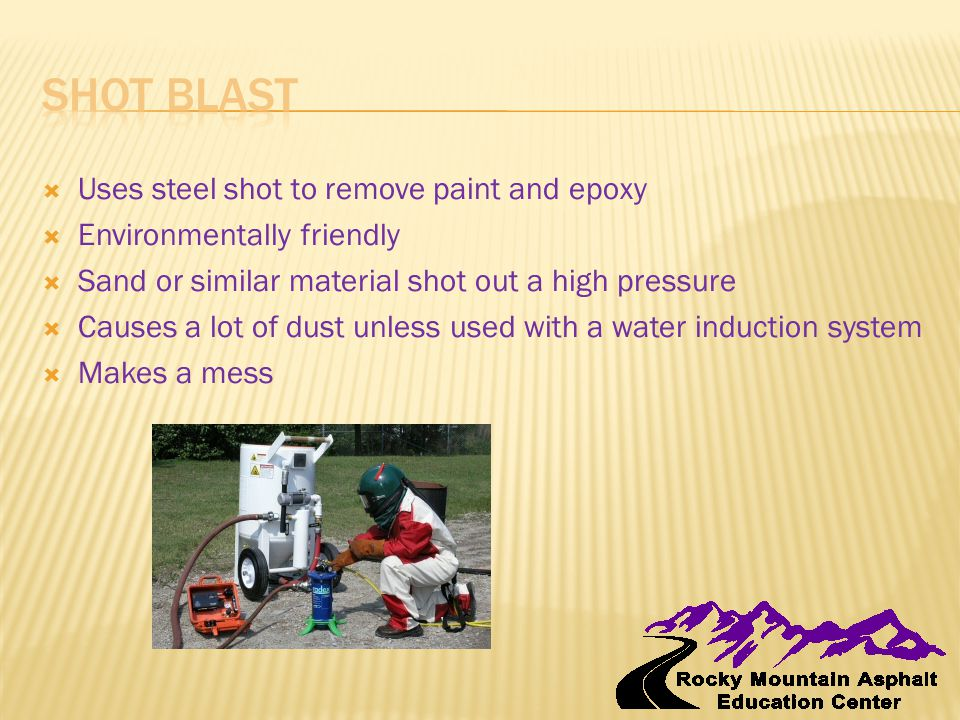  Uses steel shot to remove paint and epoxy  Environmentally friendly  Sand or similar material shot out a high pressure  Causes a lot of dust unless used with a water induction system  Makes a mess