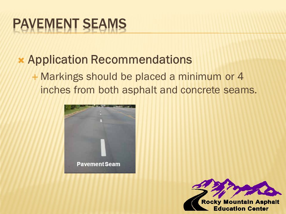  Application Recommendations  Markings should be placed a minimum or 4 inches from both asphalt and concrete seams. Pavement Seam