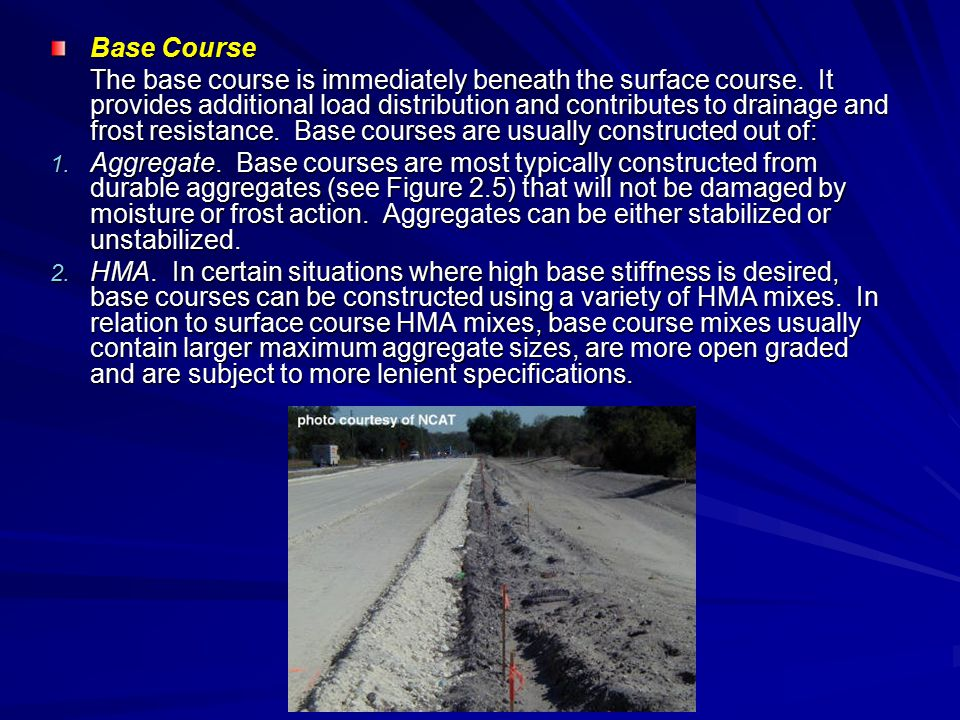 Base Course The base course is immediately beneath the surface course. It provides additional load distribution and contributes to drainage and frost