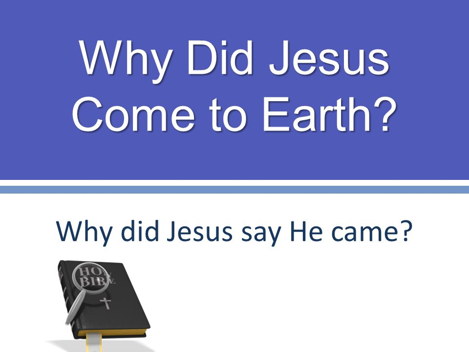 Why Did Jesus Come to Earth? Why did Jesus say He came?