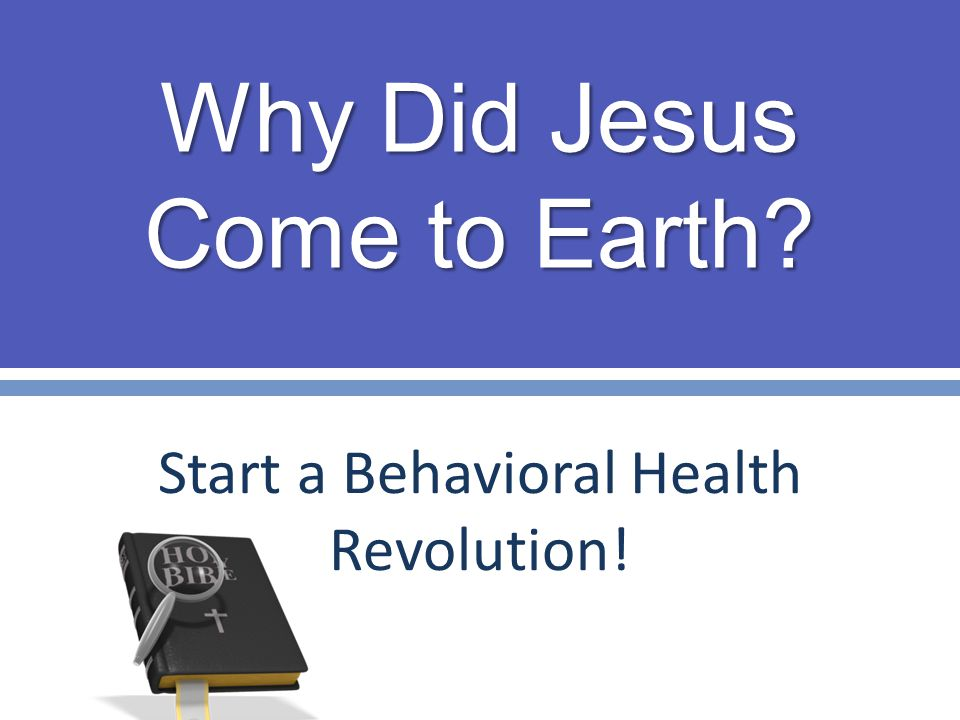 Why Did Jesus Come to Earth? Start a Behavioral Health Revolution!