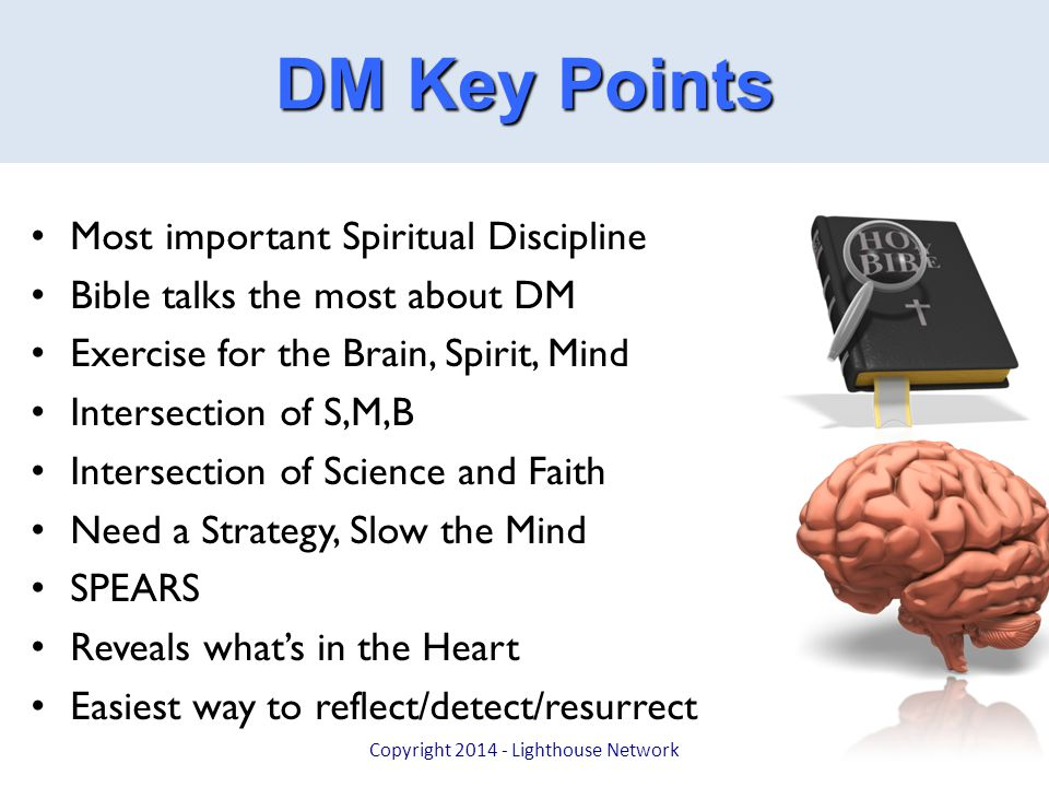 Hardware Summary Most important Spiritual Discipline Bible talks the most about DM Exercise for the Brain, Spirit, Mind Intersection of S,M,B Intersection of Science and Faith Need a Strategy, Slow the Mind SPEARS Reveals what's in the Heart Easiest way to reflect/detect/resurrect Copyright 2014 - Lighthouse Network DM Key Points