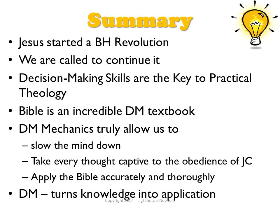 Summary Jesus started a BH Revolution We are called to continue it Decision-Making Skills are the Key to Practical Theology Bible is an incredible DM textbook DM Mechanics truly allow us to – slow the mind down – Take every thought captive to the obedience of JC – Apply the Bible accurately and thoroughly DM – turns knowledge into application Copyright 2014 - Lighthouse Network
