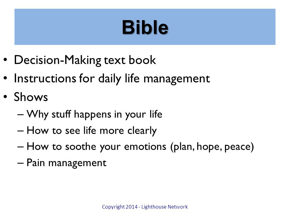 Bible Decision-Making text book Instructions for daily life management Shows – Why stuff happens in your life – How to see life more clearly – How to soothe your emotions (plan, hope, peace) – Pain management Copyright 2014 - Lighthouse Network