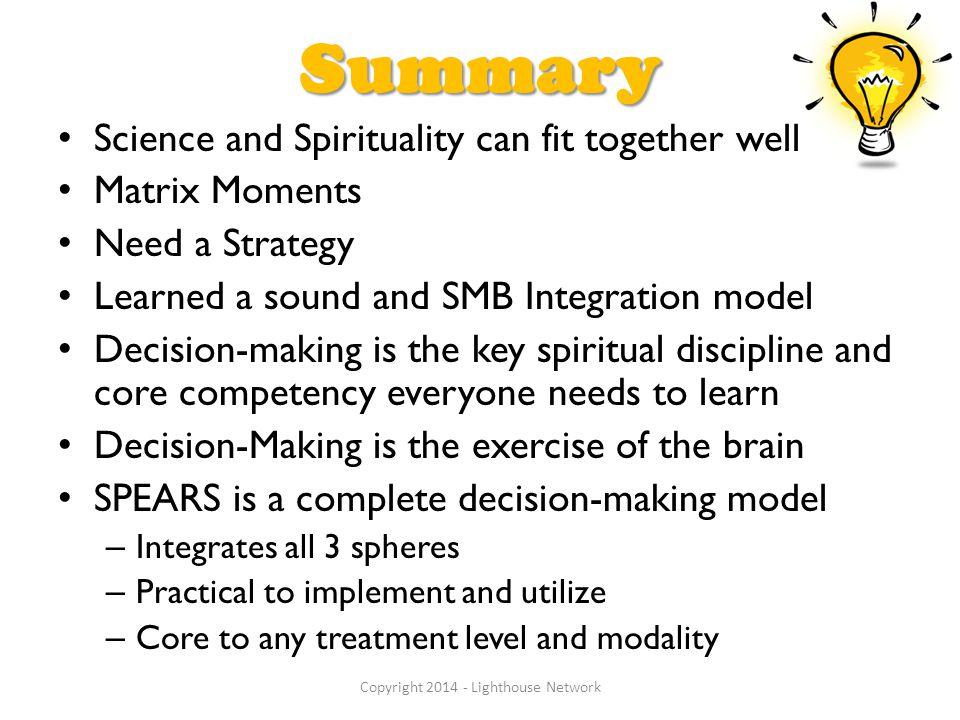 Summary Science and Spirituality can fit together well Matrix Moments Need a Strategy Learned a sound and SMB Integration model Decision-making is the key spiritual discipline and core competency everyone needs to learn Decision-Making is the exercise of the brain SPEARS is a complete decision-making model – Integrates all 3 spheres – Practical to implement and utilize – Core to any treatment level and modality Copyright 2014 - Lighthouse Network