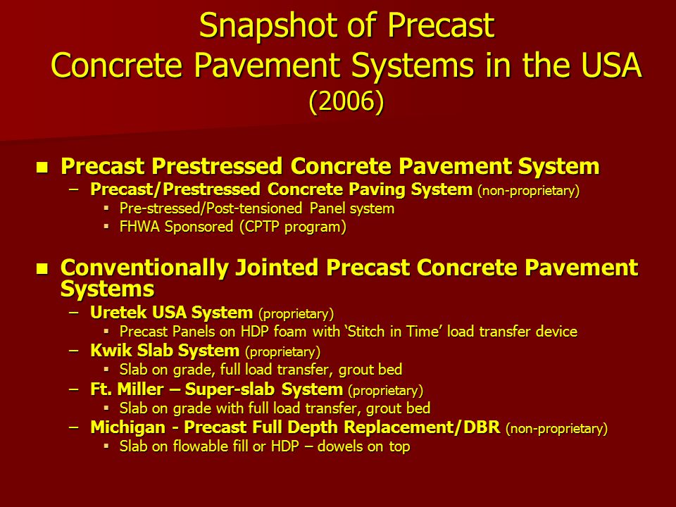 Snapshot of Precast Concrete Pavement Systems in the USA (2006) Precast Prestressed Concrete Pavement System Precast Prestressed Concrete Pavement System –Precast/Prestressed Concrete Paving System (non-proprietary)  Pre-stressed/Post-tensioned Panel system  FHWA Sponsored (CPTP program) Conventionally Jointed Precast Concrete Pavement Systems Conventionally Jointed Precast Concrete Pavement Systems –Uretek USA System (proprietary)  Precast Panels on HDP foam with 'Stitch in Time' load transfer device –Kwik Slab System (proprietary)  Slab on grade, full load transfer, grout bed –Ft.