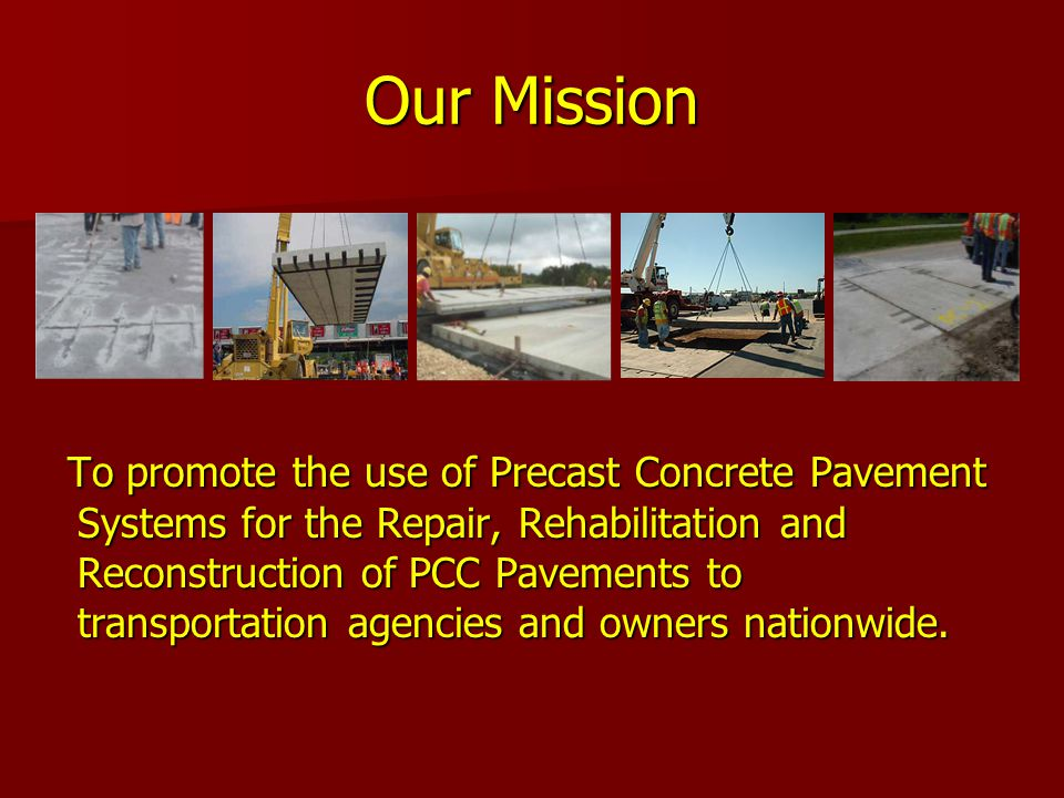 Our Mission To promote the use of Precast Concrete Pavement Systems for the Repair, Rehabilitation and Reconstruction of PCC Pavements to transportation agencies and owners nationwide.
