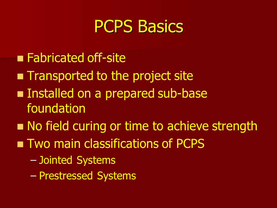 PCPS Basics Fabricated off-site Transported to the project site Installed on a prepared sub-base foundation No field curing or time to achieve strengt