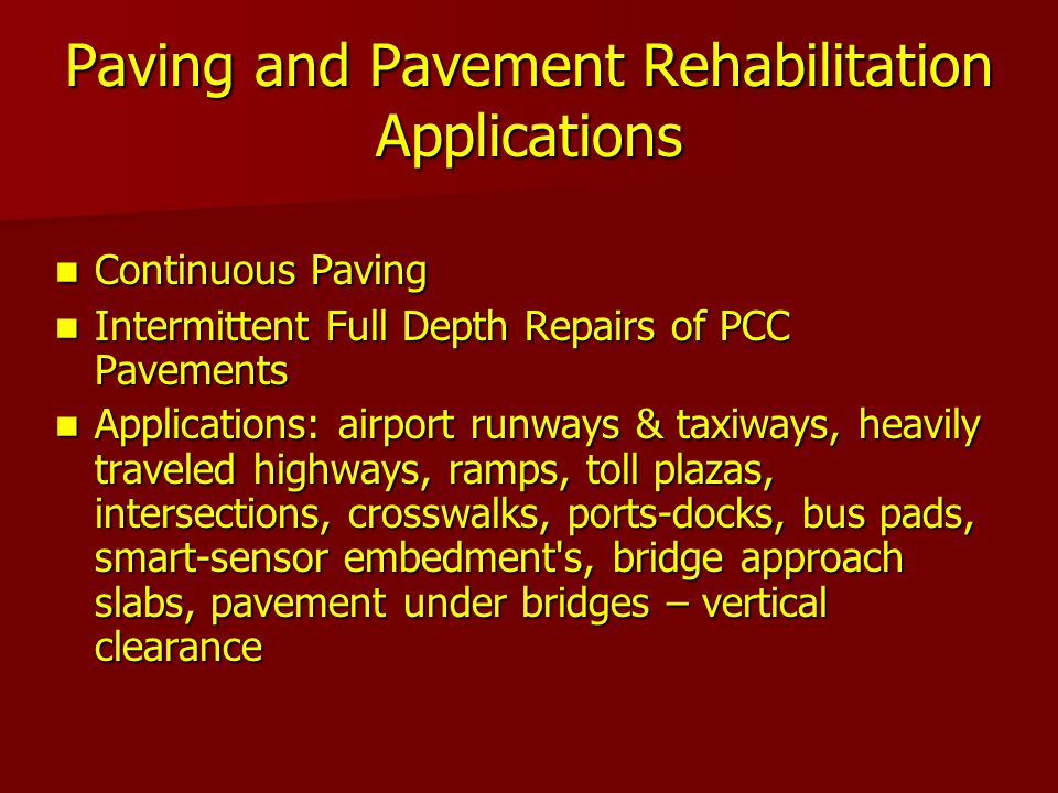 Paving and Pavement Rehabilitation Applications Continuous Paving Continuous Paving Intermittent Full Depth Repairs of PCC Pavements Intermittent Full Depth Repairs of PCC Pavements Applications: airport runways & taxiways, heavily traveled highways, ramps, toll plazas, intersections, crosswalks, ports-docks, bus pads, smart-sensor embedment s, bridge approach slabs, pavement under bridges – vertical clearance Applications: airport runways & taxiways, heavily traveled highways, ramps, toll plazas, intersections, crosswalks, ports-docks, bus pads, smart-sensor embedment s, bridge approach slabs, pavement under bridges – vertical clearance