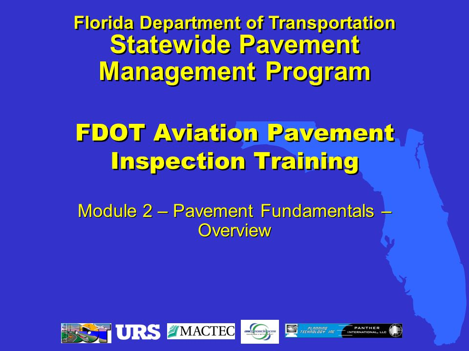 FDOT Aviation Pavement Inspection Training Module 2 – Pavement Fundamentals – Overview Florida Department of Transportation Statewide Pavement Management Program Florida Department of Transportation Statewide Pavement Management Program