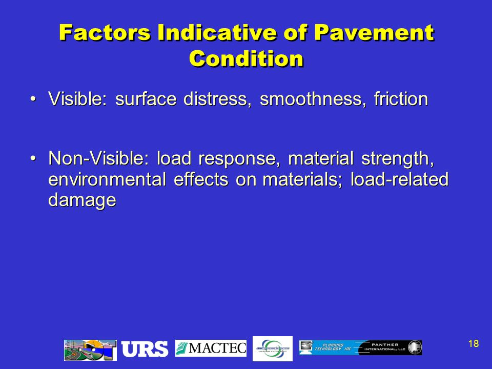 18 Factors Indicative of Pavement Condition Visible: surface distress, smoothness, friction Non-Visible: load response, material strength, environmental effects on materials; load-related damage Visible: surface distress, smoothness, friction Non-Visible: load response, material strength, environmental effects on materials; load-related damage