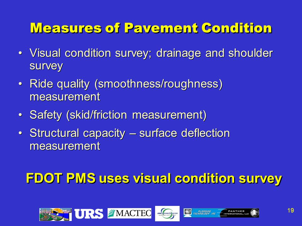 19 Measures of Pavement Condition Visual condition survey; drainage and shoulder survey Ride quality (smoothness/roughness) measurement Safety (skid/friction measurement) Structural capacity – surface deflection measurement Visual condition survey; drainage and shoulder survey Ride quality (smoothness/roughness) measurement Safety (skid/friction measurement) Structural capacity – surface deflection measurement FDOT PMS uses visual condition survey