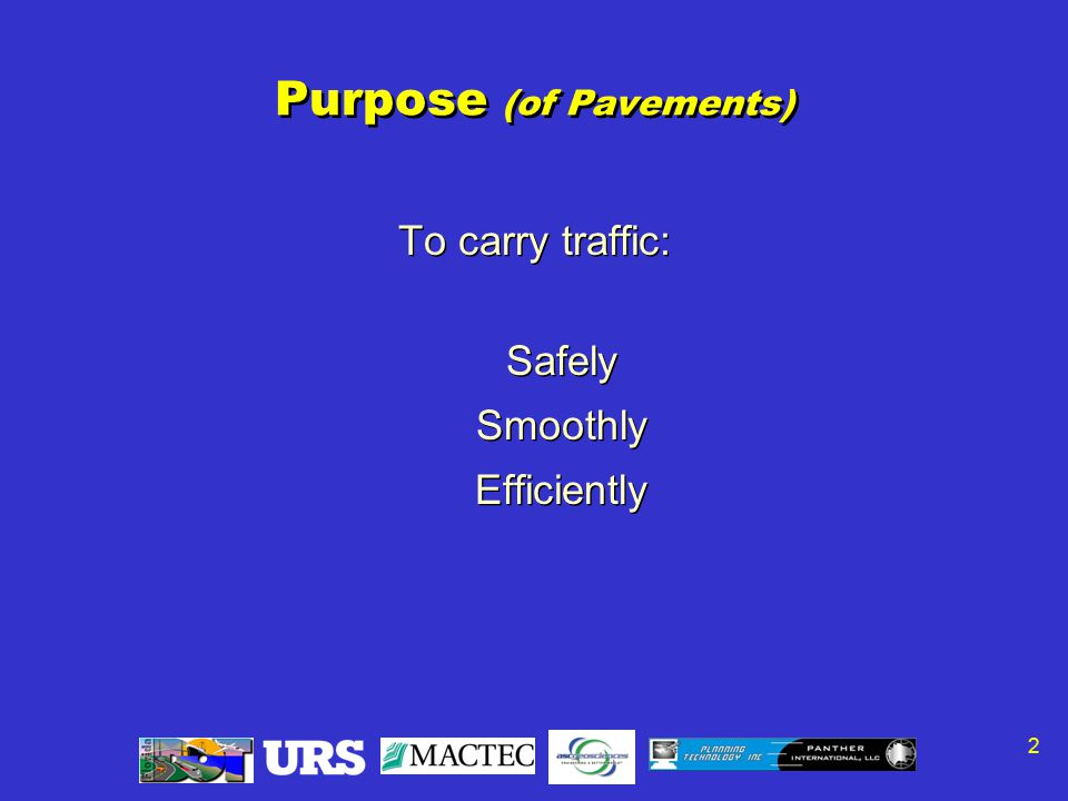 2 Purpose (of Pavements) To carry traffic: Safely Smoothly Efficiently To carry traffic: Safely Smoothly Efficiently