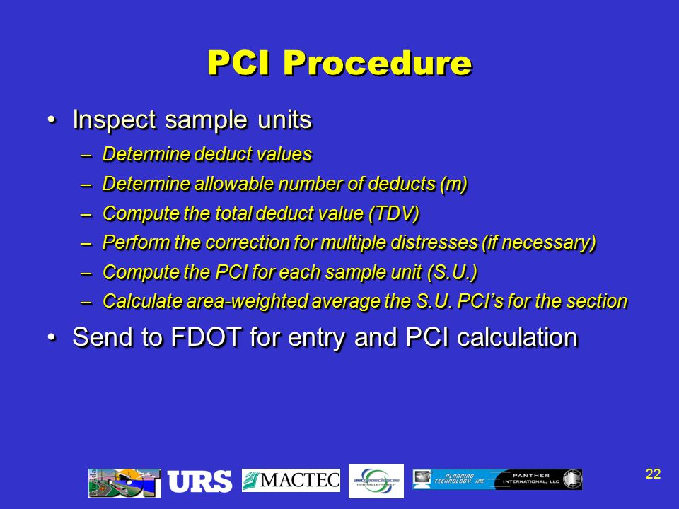 22 PCI Procedure Inspect sample unitsInspect sample units –Determine deduct values –Determine allowable number of deducts (m) –Compute the total deduct value (TDV) –Perform the correction for multiple distresses (if necessary) –Compute the PCI for each sample unit (S.U.) –Calculate area-weighted average the S.U.