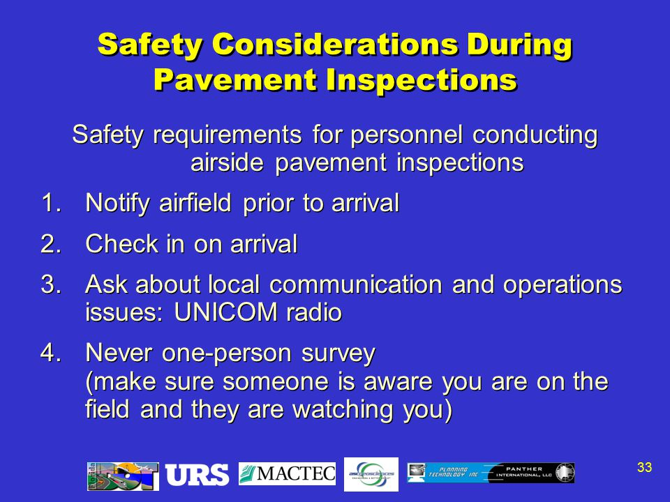 33 Safety Considerations During Pavement Inspections Safety requirements for personnel conducting airside pavement inspections 1.Notify airfield prior to arrival 2.Check in on arrival 3.Ask about local communication and operations issues: UNICOM radio 4.Never one-person survey (make sure someone is aware you are on the field and they are watching you) Safety requirements for personnel conducting airside pavement inspections 1.Notify airfield prior to arrival 2.Check in on arrival 3.Ask about local communication and operations issues: UNICOM radio 4.Never one-person survey (make sure someone is aware you are on the field and they are watching you)