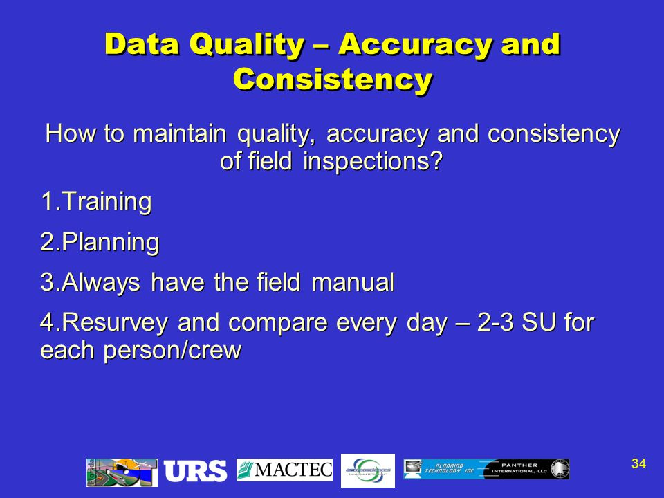 34 Data Quality – Accuracy and Consistency How to maintain quality, accuracy and consistency of field inspections? 1.Training 2.Planning 3.Always have