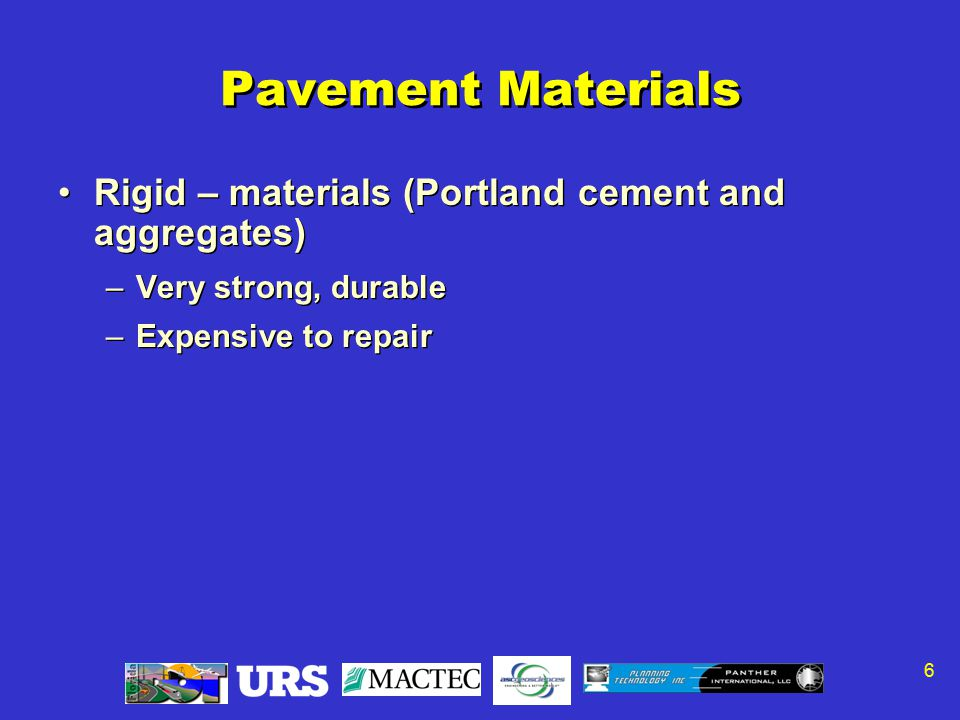 6 Pavement Materials Rigid – materials (Portland cement and aggregates) –Very strong, durable –Expensive to repair Rigid – materials (Portland cement and aggregates) –Very strong, durable –Expensive to repair