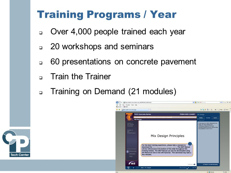 16 Training Programs / Year  Over 4,000 people trained each year  20 workshops and seminars  60 presentations on concrete pavement  Train the Trainer  Training on Demand (21 modules)