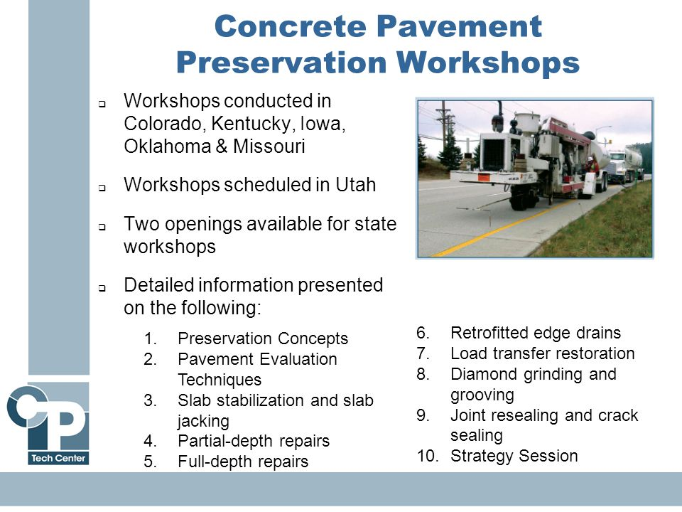 17  Workshops conducted in Colorado, Kentucky, Iowa, Oklahoma & Missouri  Workshops scheduled in Utah  Two openings available for state workshops  Detailed information presented on the following: Concrete Pavement Preservation Workshops 1.Preservation Concepts 2.Pavement Evaluation Techniques 3.Slab stabilization and slab jacking 4.Partial-depth repairs 5.Full-depth repairs 6.Retrofitted edge drains 7.Load transfer restoration 8.Diamond grinding and grooving 9.Joint resealing and crack sealing 10.Strategy Session