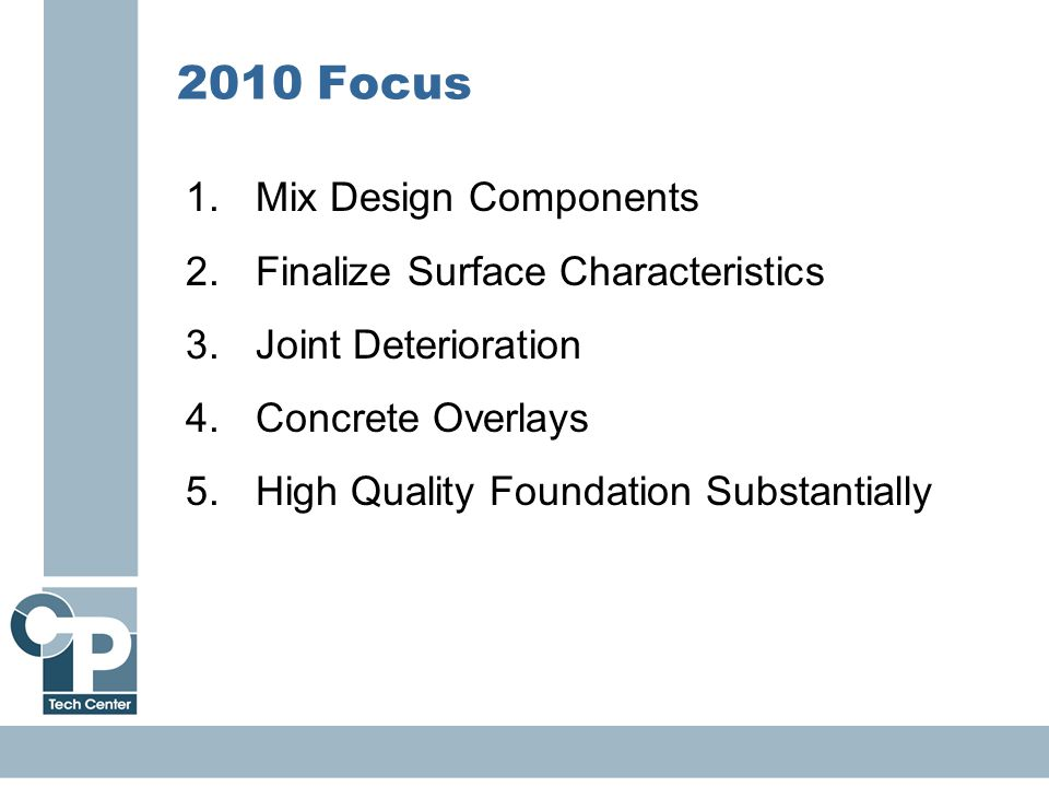 25 2010 Focus 1.Mix Design Components 2.Finalize Surface Characteristics 3.Joint Deterioration 4.Concrete Overlays 5.High Quality Foundation Substanti