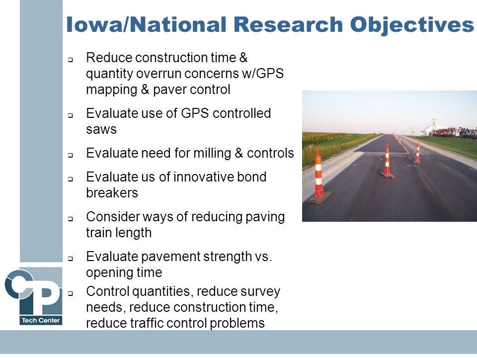 33 Iowa/National Research Objectives  Reduce construction time & quantity overrun concerns w/GPS mapping & paver control  Evaluate use of GPS controlled saws  Evaluate need for milling & controls  Evaluate us of innovative bond breakers  Consider ways of reducing paving train length  Evaluate pavement strength vs.