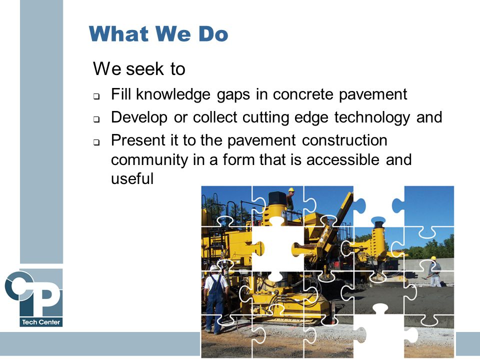 6 What We Do We seek to  Fill knowledge gaps in concrete pavement  Develop or collect cutting edge technology and  Present it to the pavement construction community in a form that is accessible and useful