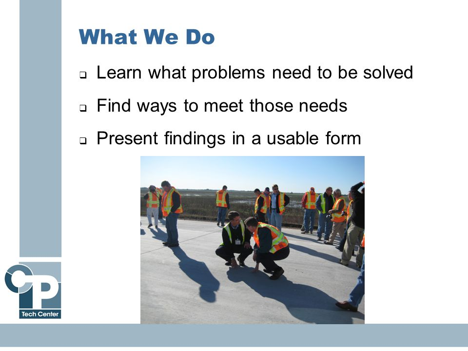 7 What We Do  Learn what problems need to be solved  Find ways to meet those needs  Present findings in a usable form