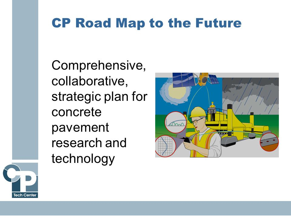 9 CP Road Map to the Future Comprehensive, collaborative, strategic plan for concrete pavement research and technology