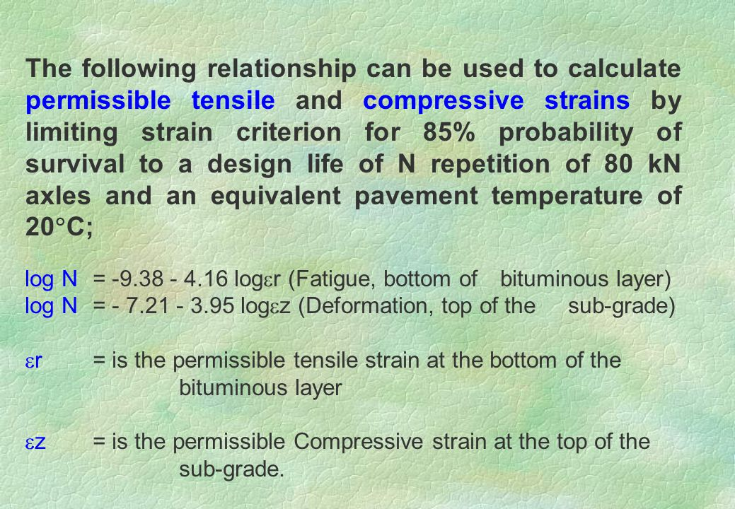 log N = -9.38 - 4.16 log  r (Fatigue, bottom of bituminous layer) log N = - 7.21 - 3.95 log  z (Deformation, top of the sub-grade)  r= is the permissible tensile strain at the bottom of the bituminous layer  z = is the permissible Compressive strain at the top of the sub-grade.