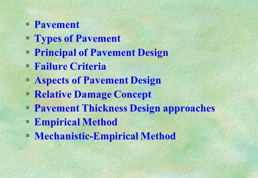 §Pavement §Types of Pavement §Principal of Pavement Design §Failure Criteria §Aspects of Pavement Design §Relative Damage Concept §Pavement Thickness Design approaches §Empirical Method §Mechanistic-Empirical Method
