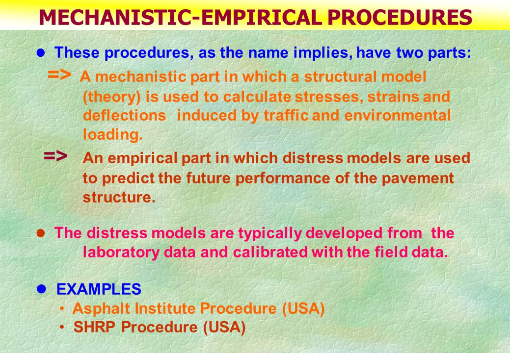 MECHANISTIC-EMPIRICAL PROCEDURES These procedures, as the name implies, have two parts: => A mechanistic part in which a structural model (theory) is used to calculate stresses, strains and deflections induced by traffic and environmental loading.