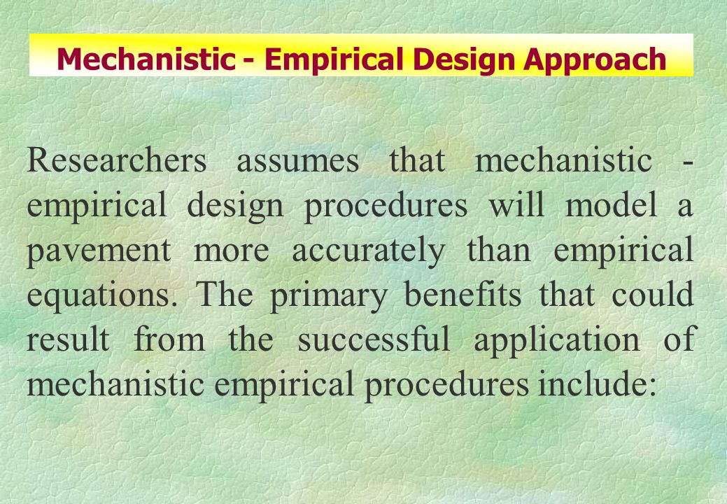 Researchers assumes that mechanistic - empirical design procedures will model a pavement more accurately than empirical equations.