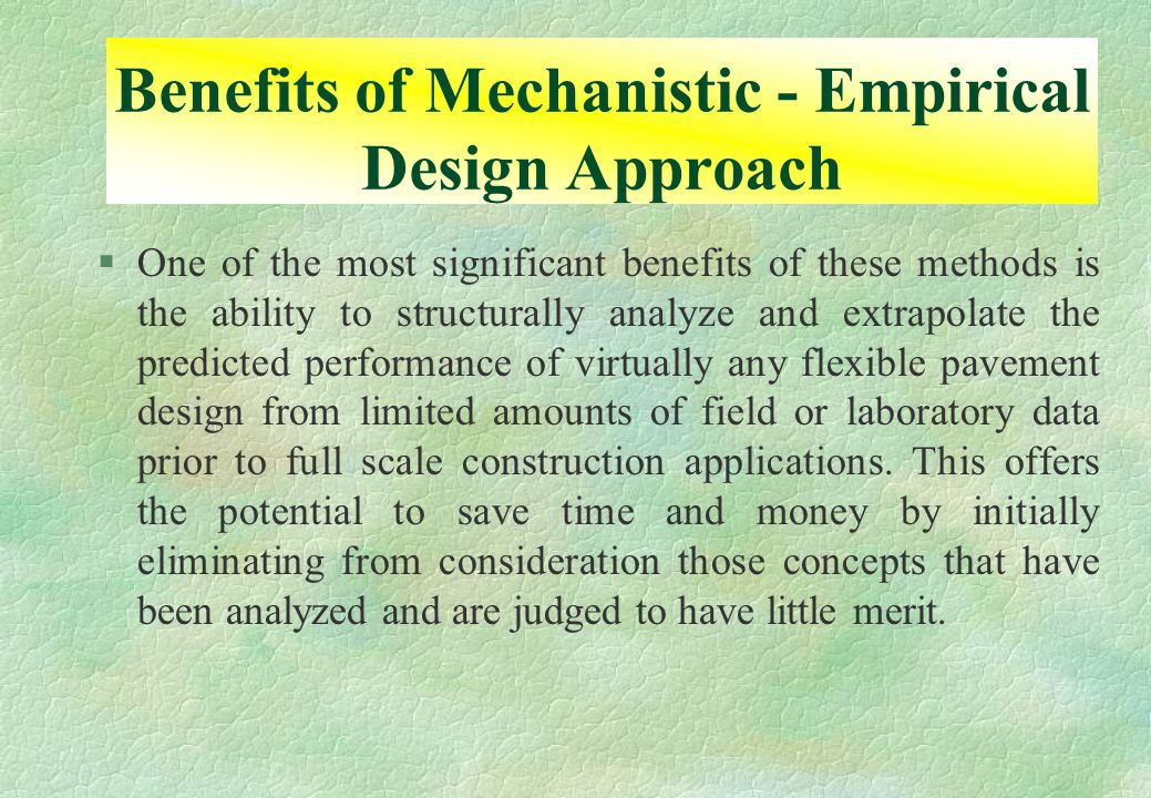 §One of the most significant benefits of these methods is the ability to structurally analyze and extrapolate the predicted performance of virtually any flexible pavement design from limited amounts of field or laboratory data prior to full scale construction applications.
