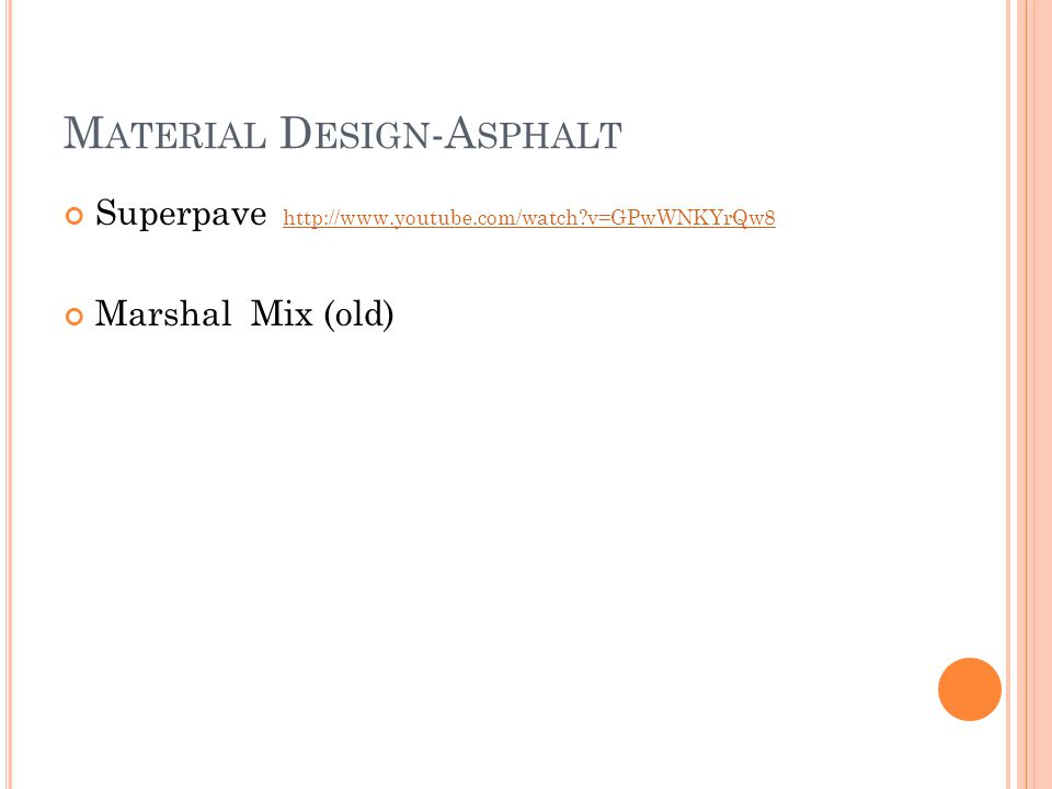 M ATERIAL D ESIGN -A SPHALT Superpave http://www.youtube.com/watch v=GPwWNKYrQw8http://www.youtube.com/watch v=GPwWNKYrQw8 Marshal Mix (old)