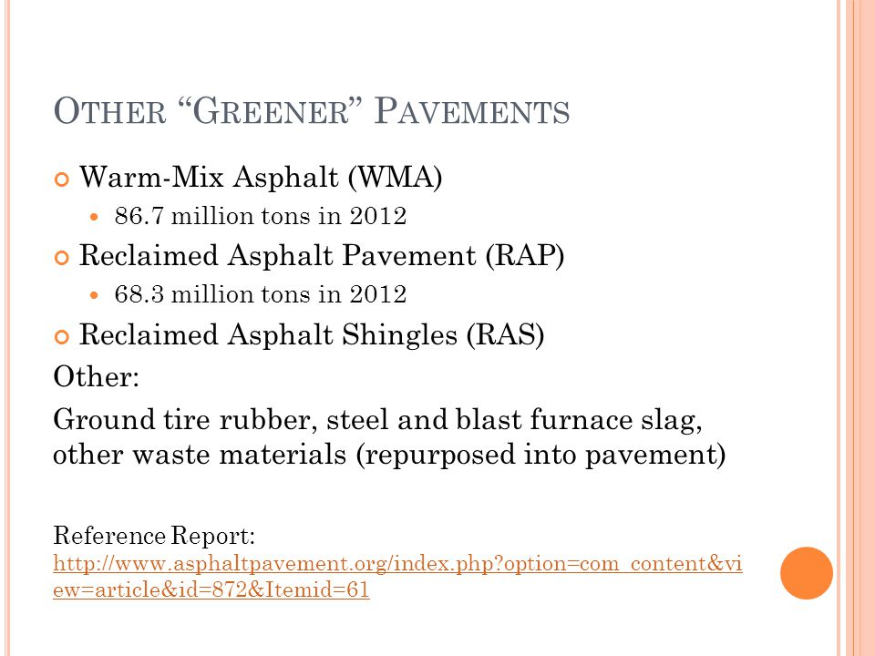 O THER G REENER P AVEMENTS Warm-Mix Asphalt (WMA) 86.7 million tons in 2012 Reclaimed Asphalt Pavement (RAP) 68.3 million tons in 2012 Reclaimed Asphalt Shingles (RAS) Other: Ground tire rubber, steel and blast furnace slag, other waste materials (repurposed into pavement) Reference Report: http://www.asphaltpavement.org/index.php option=com_content&vi ew=article&id=872&Itemid=61 http://www.asphaltpavement.org/index.php option=com_content&vi ew=article&id=872&Itemid=61