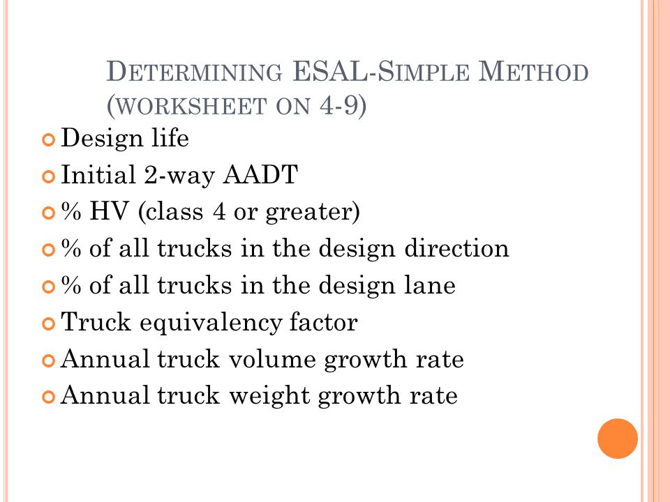 D ETERMINING ESAL-S IMPLE M ETHOD ( WORKSHEET ON 4-9) Design life Initial 2-way AADT % HV (class 4 or greater) % of all trucks in the design direction