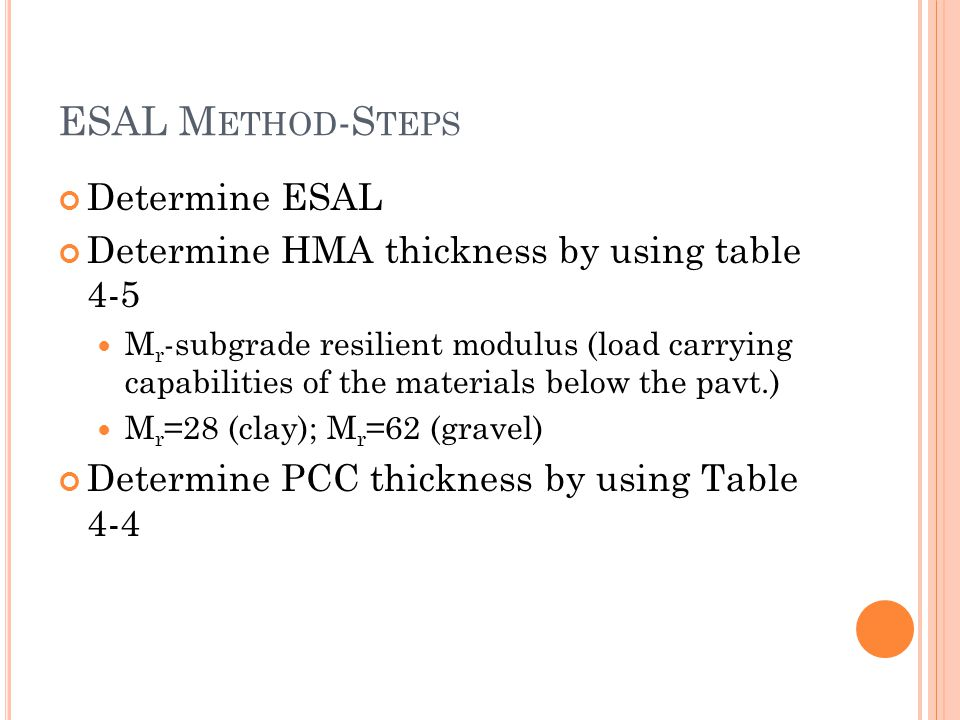 ESAL M ETHOD -S TEPS Determine ESAL Determine HMA thickness by using table 4-5 M r -subgrade resilient modulus (load carrying capabilities of the materials below the pavt.) M r =28 (clay); M r =62 (gravel) Determine PCC thickness by using Table 4-4