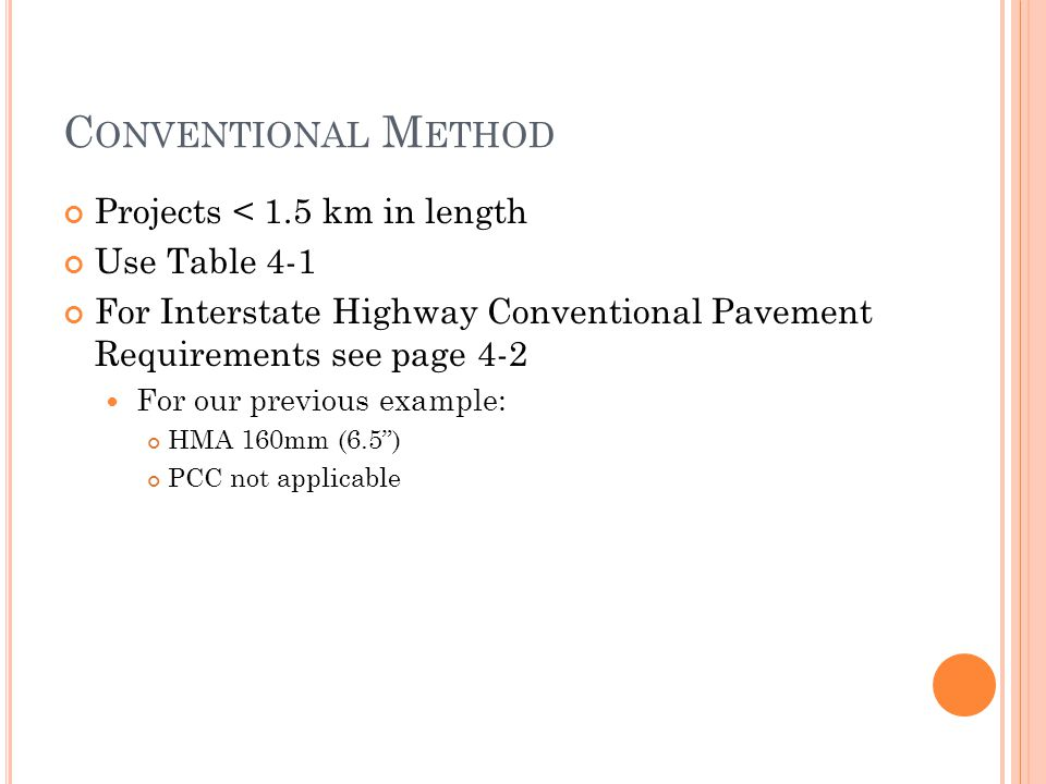 C ONVENTIONAL M ETHOD Projects < 1.5 km in length Use Table 4-1 For Interstate Highway Conventional Pavement Requirements see page 4-2 For our previous example: HMA 160mm (6.5 ) PCC not applicable