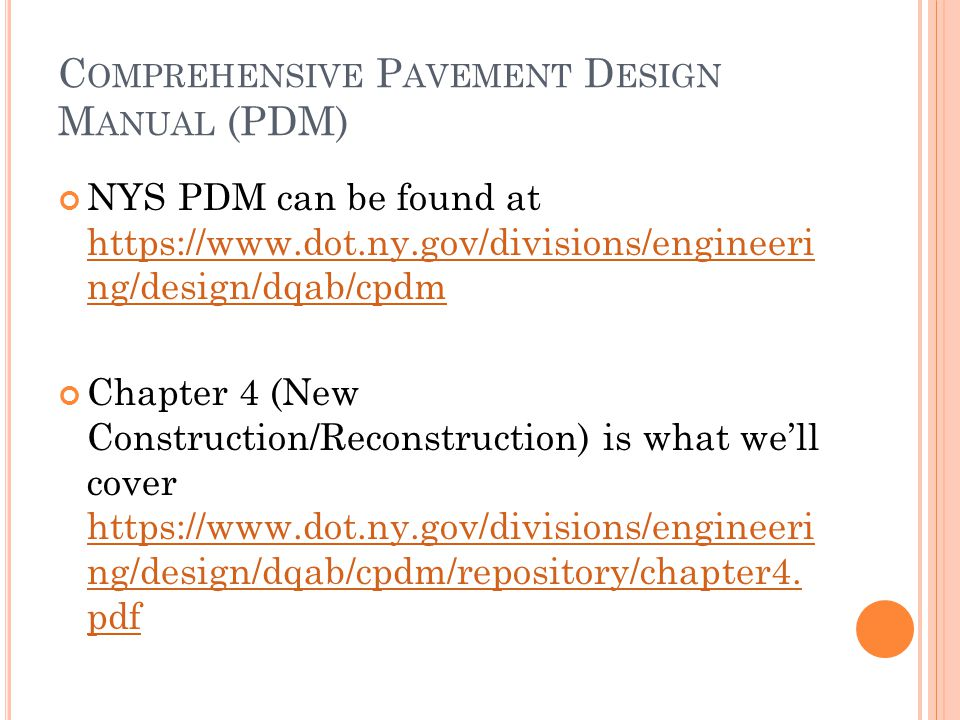 C OMPREHENSIVE P AVEMENT D ESIGN M ANUAL (PDM) NYS PDM can be found at https://www.dot.ny.gov/divisions/engineeri ng/design/dqab/cpdm https://www.dot.ny.gov/divisions/engineeri ng/design/dqab/cpdm Chapter 4 (New Construction/Reconstruction) is what we'll cover https://www.dot.ny.gov/divisions/engineeri ng/design/dqab/cpdm/repository/chapter4.