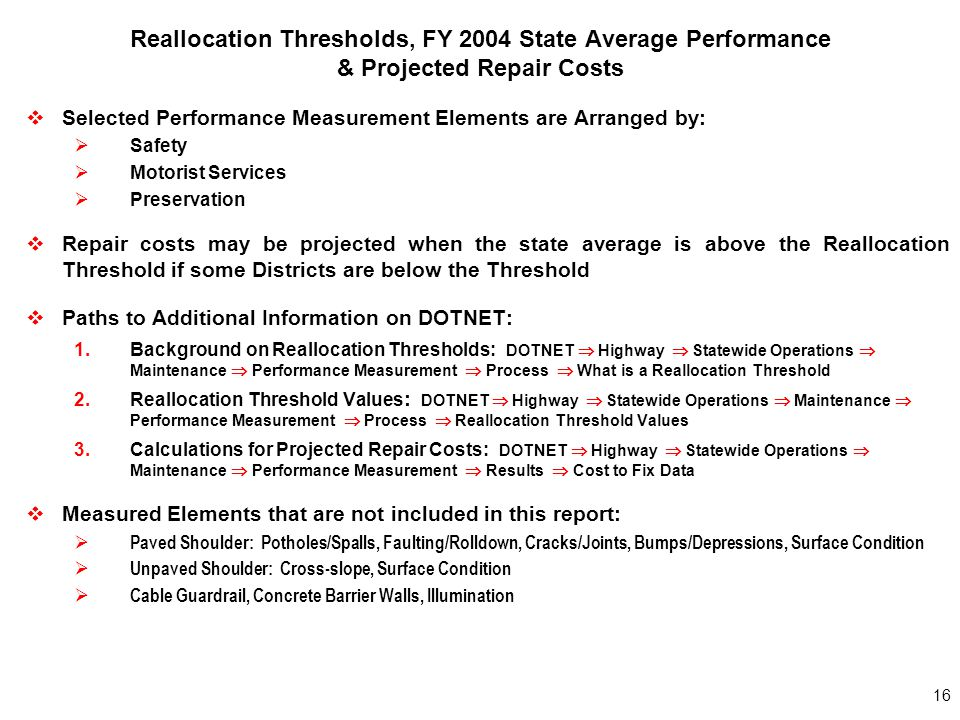 16 Reallocation Thresholds, FY 2004 State Average Performance & Projected Repair Costs  Selected Performance Measurement Elements are Arranged by:  Safety  Motorist Services  Preservation  Repair costs may be projected when the state average is above the Reallocation Threshold if some Districts are below the Threshold  Paths to Additional Information on DOTNET: 1.Background on Reallocation Thresholds: DOTNET  Highway  Statewide Operations  Maintenance  Performance Measurement  Process  What is a Reallocation Threshold 2.Reallocation Threshold Values : DOTNET  Highway  Statewide Operations  Maintenance  Performance Measurement  Process  Reallocation Threshold Values 3.Calculations for Projected Repair Costs: DOTNET  Highway  Statewide Operations  Maintenance  Performance Measurement  Results  Cost to Fix Data  Measured Elements that are not included in this report:  Paved Shoulder: Potholes/Spalls, Faulting/Rolldown, Cracks/Joints, Bumps/Depressions, Surface Condition  Unpaved Shoulder: Cross-slope, Surface Condition  Cable Guardrail, Concrete Barrier Walls, Illumination
