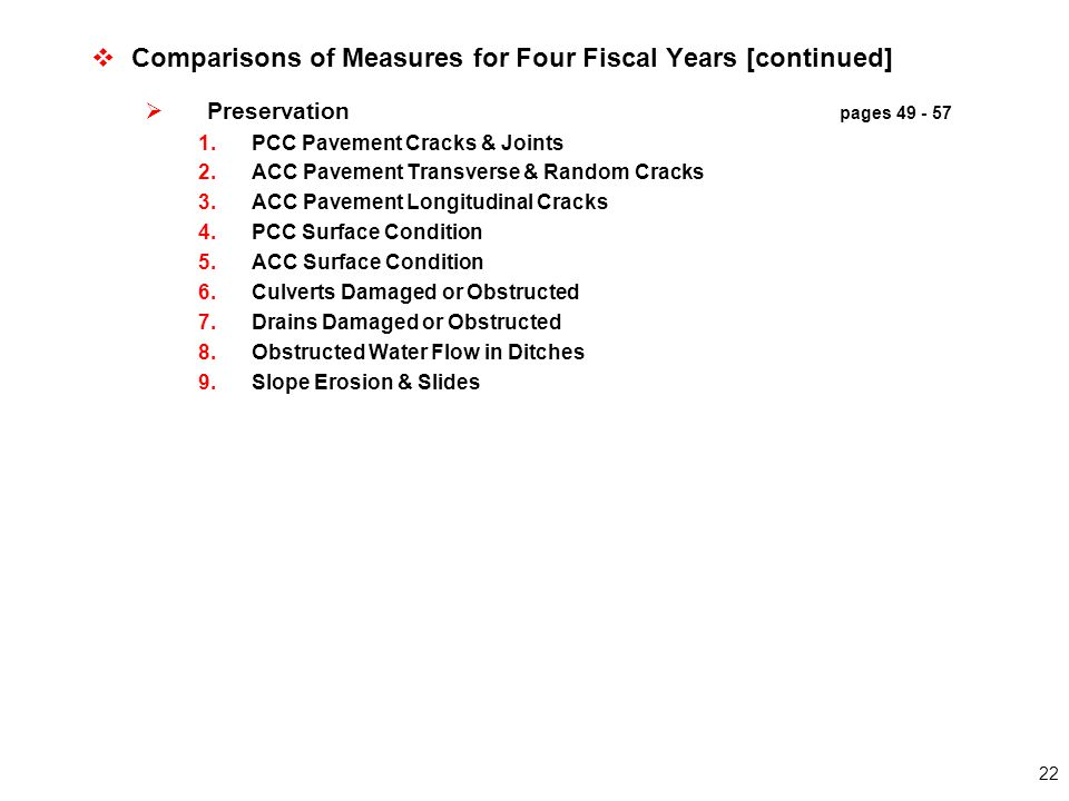 22  Comparisons of Measures for Four Fiscal Years [continued]  Preservation pages 49 - 57 1.PCC Pavement Cracks & Joints 2.ACC Pavement Transverse & Random Cracks 3.ACC Pavement Longitudinal Cracks 4.PCC Surface Condition 5.ACC Surface Condition 6.Culverts Damaged or Obstructed 7.Drains Damaged or Obstructed 8.Obstructed Water Flow in Ditches 9.Slope Erosion & Slides