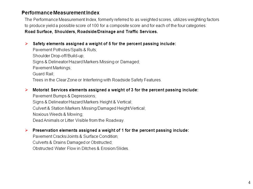 4 Performance Measurement Index The Performance Measurement Index, formerly referred to as weighted scores, utilizes weighting factors to produce yield a possible score of 100 for a composite score and for each of the four categories: Road Surface, Shoulders, Roadside/Drainage and Traffic Services.