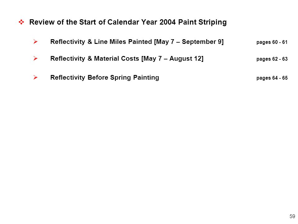 59  Review of the Start of Calendar Year 2004 Paint Striping  Reflectivity & Line Miles Painted [May 7 – September 9] pages 60 - 61  Reflectivity & Material Costs [May 7 – August 12] pages 62 - 63  Reflectivity Before Spring Painting pages 64 - 65