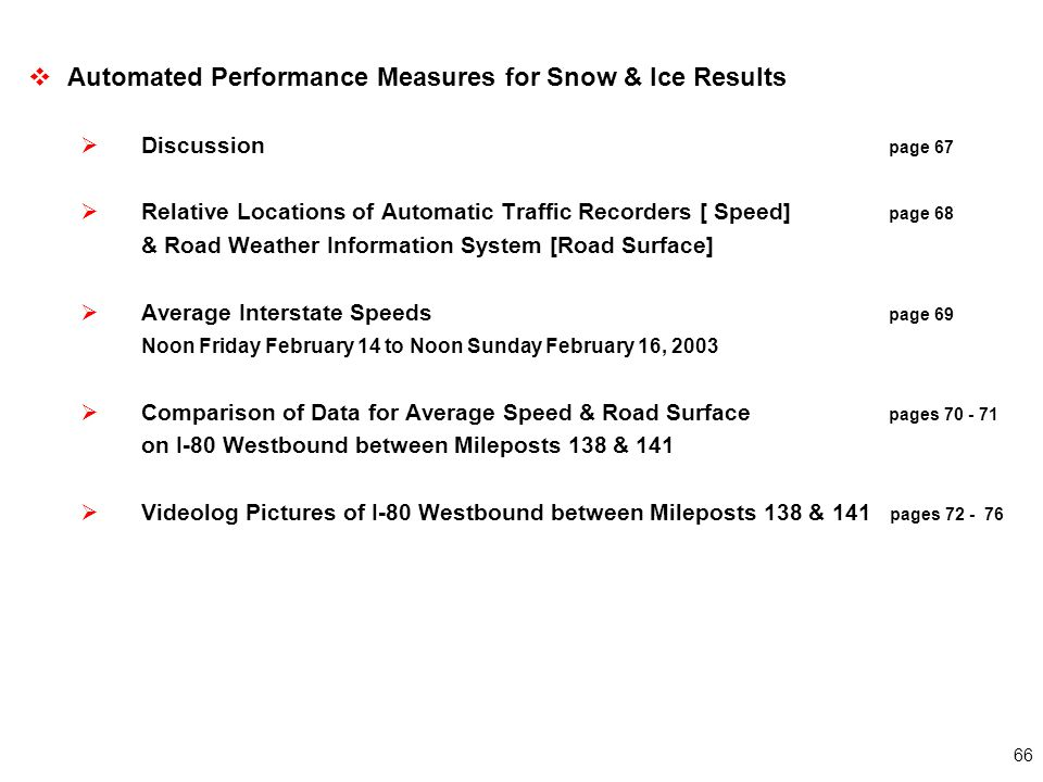 66  Automated Performance Measures for Snow & Ice Results  Discussion page 67  Relative Locations of Automatic Traffic Recorders [ Speed] page 68 & Road Weather Information System [Road Surface]  Average Interstate Speeds page 69 Noon Friday February 14 to Noon Sunday February 16, 2003  Comparison of Data for Average Speed & Road Surface pages 70 - 71 on I-80 Westbound between Mileposts 138 & 141  Videolog Pictures of I-80 Westbound between Mileposts 138 & 141 pages 72 - 76