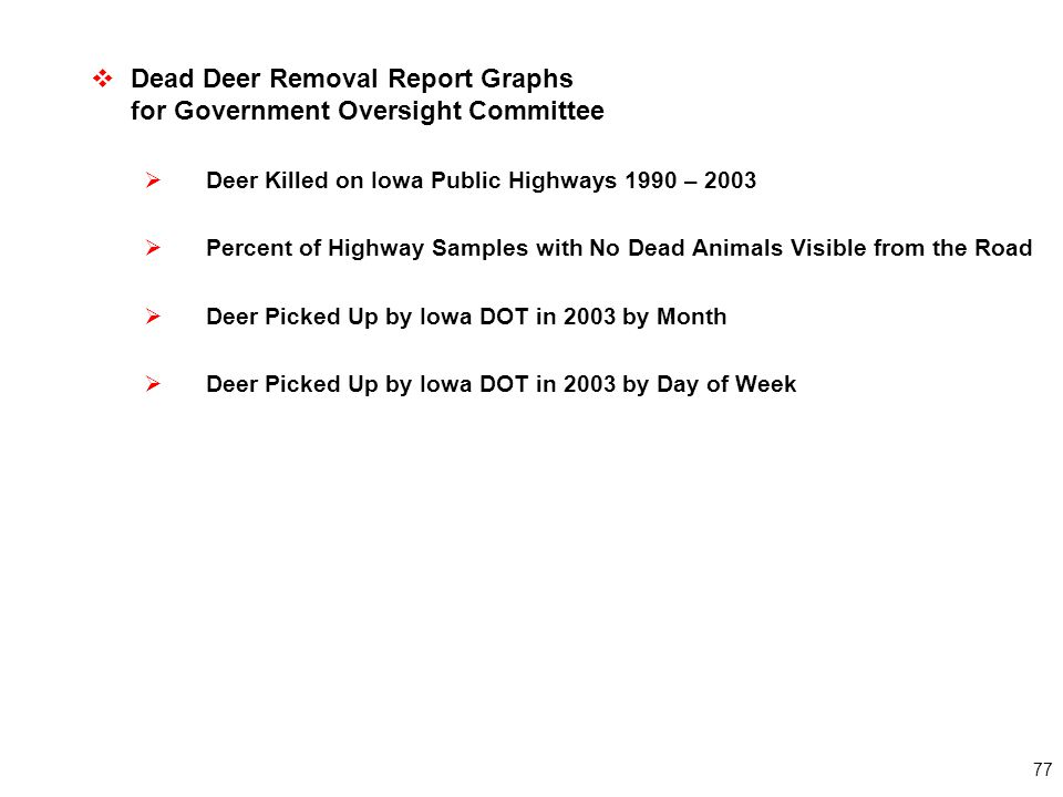 77  Dead Deer Removal Report Graphs for Government Oversight Committee  Deer Killed on Iowa Public Highways 1990 – 2003  Percent of Highway Samples with No Dead Animals Visible from the Road  Deer Picked Up by Iowa DOT in 2003 by Month  Deer Picked Up by Iowa DOT in 2003 by Day of Week