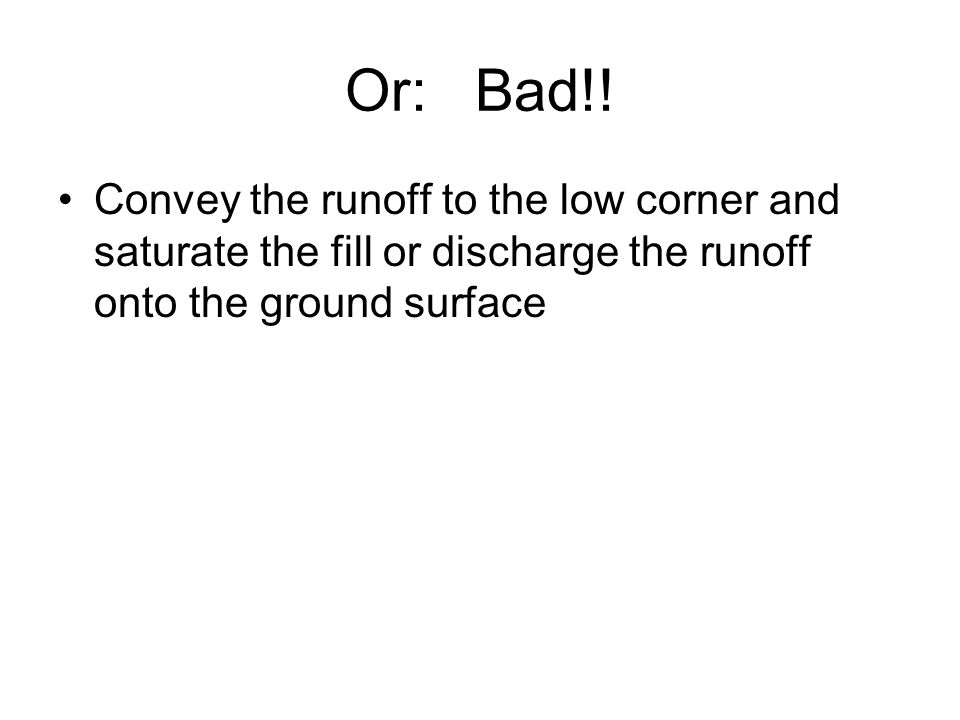 Or: Bad!! Convey the runoff to the low corner and saturate the fill or discharge the runoff onto the ground surface